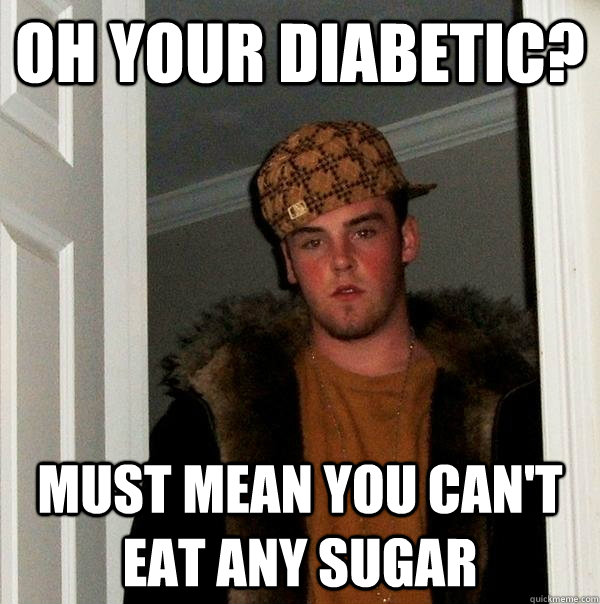 oh your diabetic must mean you cant eat any sugar - Scumbag Steve