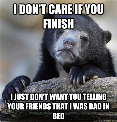i dont care if you finish i just dont want you telling you - Confession Bear