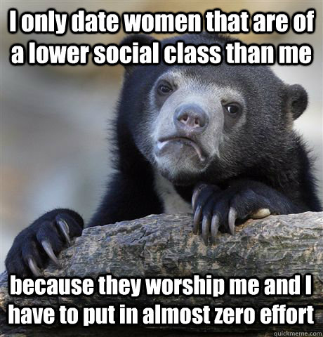 i only date women that are of a lower social class than me b - Confession Bear