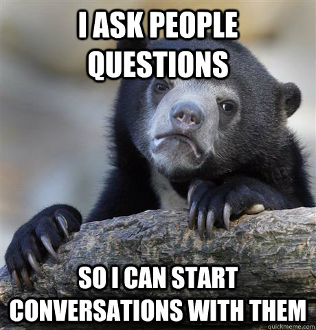 i ask people questions so i can start conversations with the - Confession Bear