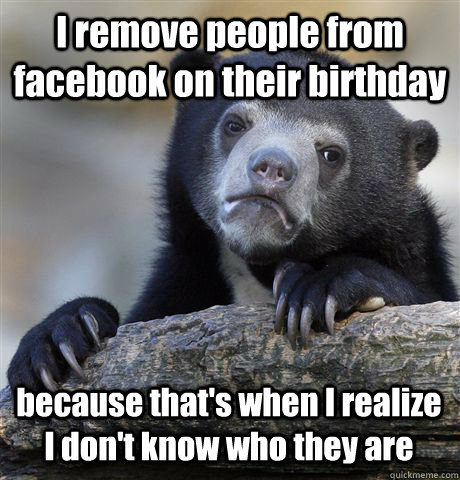 i remove people from facebook on their birthday because that - Confession Bear