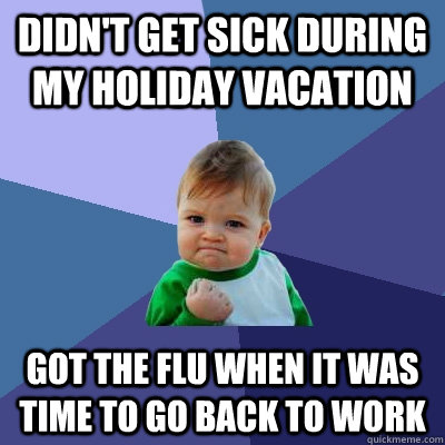 didnt get sick during my holiday vacation got the flu when  - Success Kid