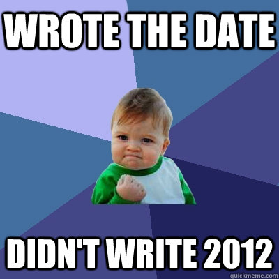 wrote the date didnt write 2012 - Success Kid