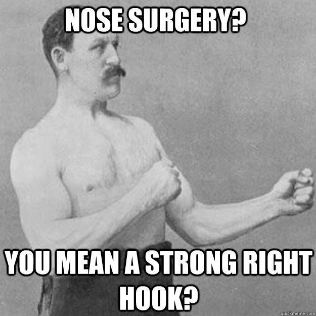 nose surgery you mean a strong right hook - overly manly man