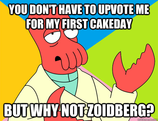 you dont have to upvote me for my first cakeday but why not - Futurama Zoidberg