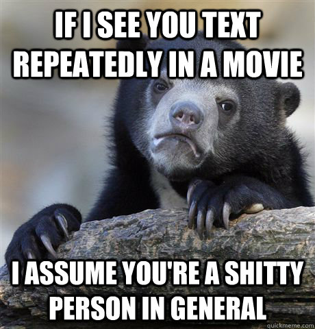 if i see you text repeatedly in a movie i assume youre a sh - Confession Bear