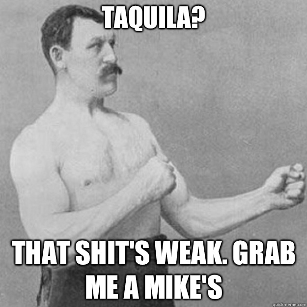 Taquila That shits weak Grab me a mikes - overly manly man