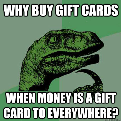 why buy gift cards when money is a gift card to everywhere - Philosoraptor
