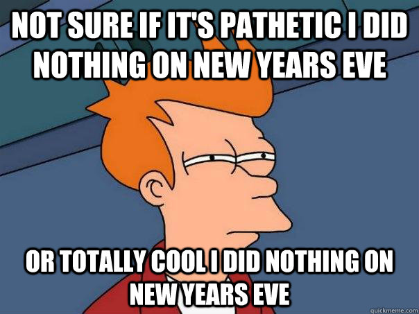 not sure if its pathetic i did nothing on new years eve or  - Futurama Fry