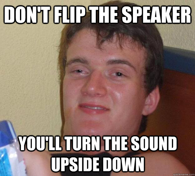 dont flip the speaker youll turn the sound upside down - 10 Guy