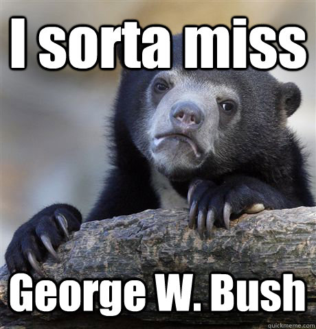 i sorta miss george w bush - Confession Bear