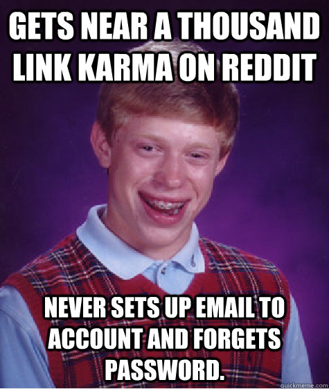 gets near a thousand link karma on reddit never sets up emai - Bad Luck Brian