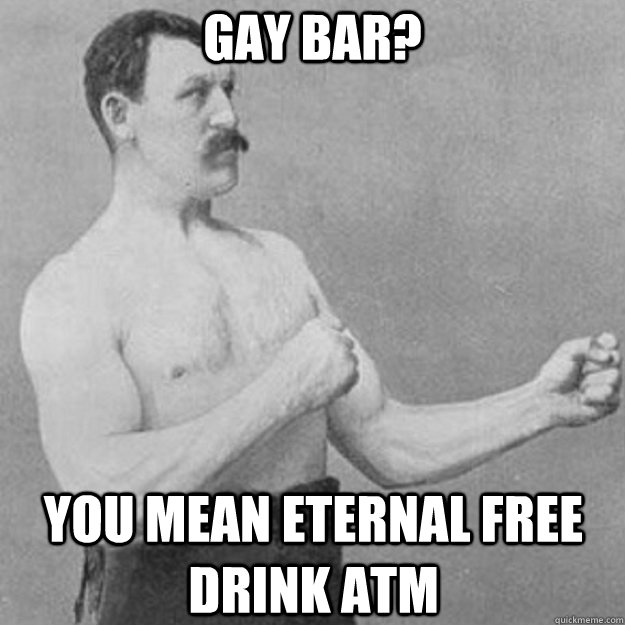 gay bar you mean eternal free drink atm - overly manly man