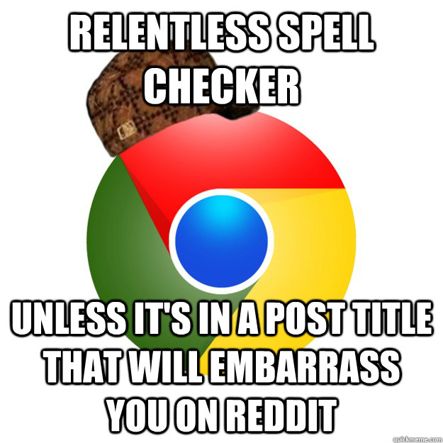 relentless spell checker unless its in a post title that wi - Scumbag Google Chrome
