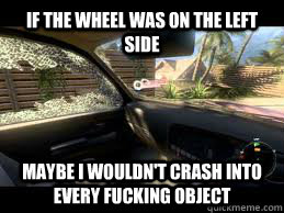 if the wheel was on the left side maybe i wouldnt crash int - 