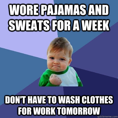 wore pajamas and sweats for a week dont have to wash clothe - Success Kid