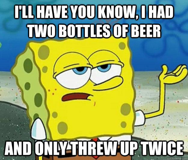 ill have you know i had two bottles of beer and only threw - Tough Spongebob
