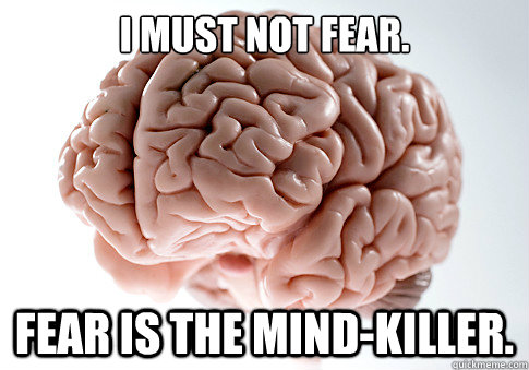 i must not fear fear is the mindkiller - Scumbag Brain