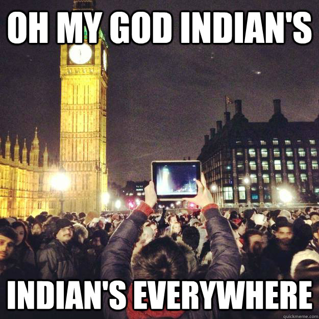 oh my god indians indians everywhere -
