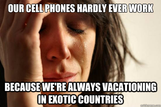 our cell phones hardly ever work because were always vacati - First World Problems