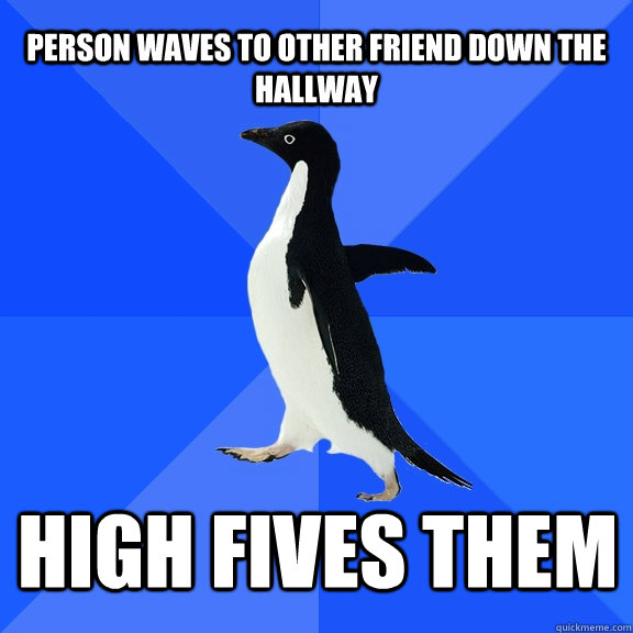 person waves to other friend down the hallway high fives the - Socially Awkward Penguin