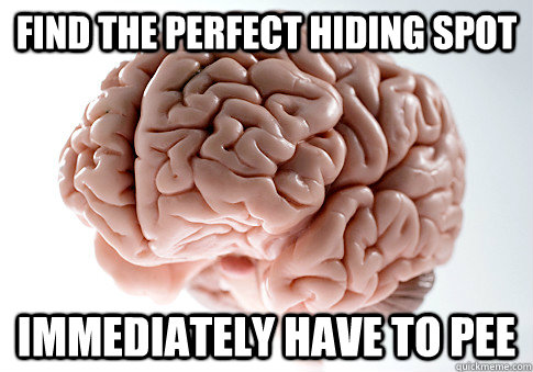 find the perfect hiding spot immediately have to pee - Scumbag Brain