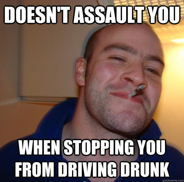 doesnt assault you when stopping you from driving drunk - Good Guy Greg
