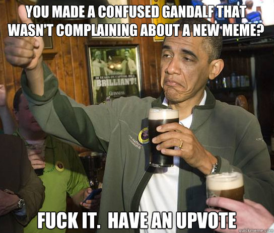 you made a confused gandalf that wasnt complaining about a  - Upvoting Obama