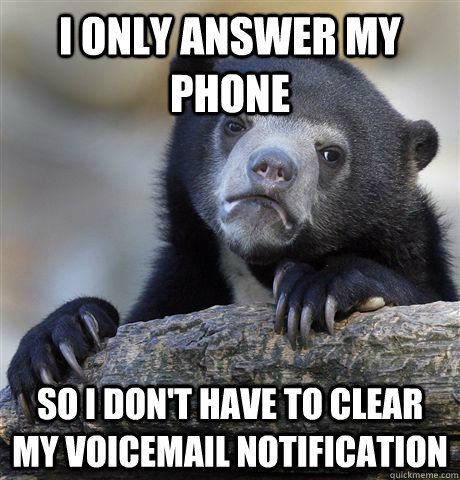 i only answer my phone so i dont have to clear my voicemai - Confession Bear