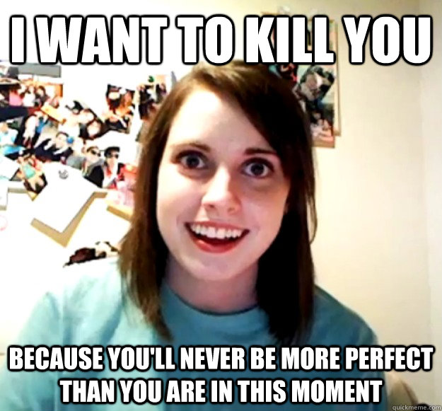 i want to kill you because youll never be more perfect tha - Overly Attached Girlfriend