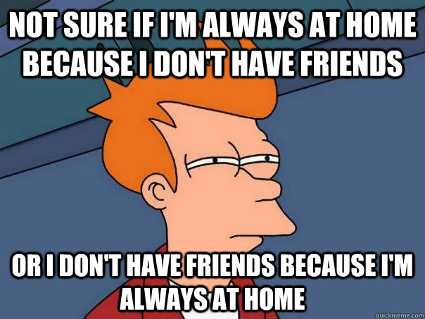 not sure if im always at home because i dont have friends  - Futurama Fry
