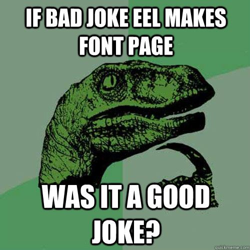 if bad joke eel makes font page was it a good joke - Philosoraptor