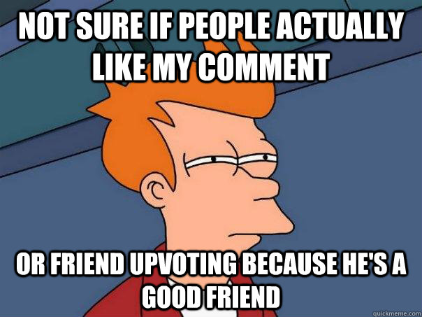 not sure if people actually like my comment or friend upvoti - Futurama Fry