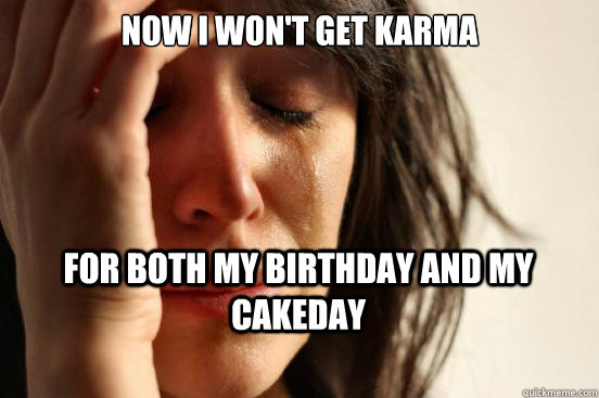 now i wont get karma for both my birthday and my cakeday - First World Problems