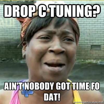 drop c tuning  - Aint no body got time for that