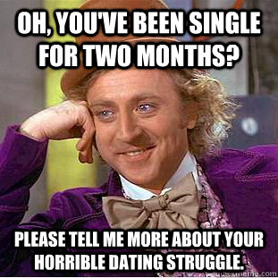 oh youve been single for two months please tell me more a - Condescending Wonka