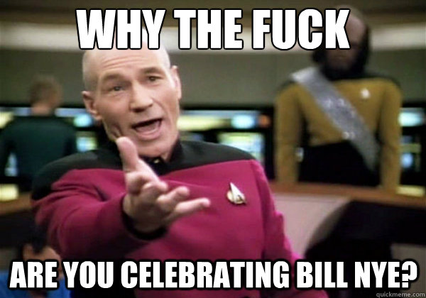 why the fuck are you celebrating bill nye - Why The Fuck Picard