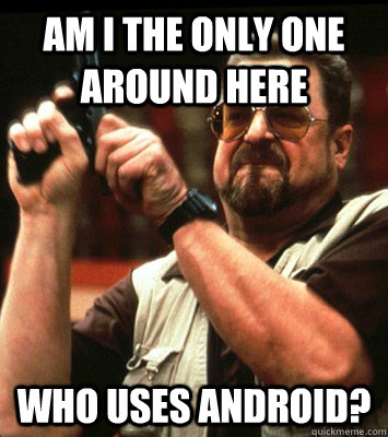 am i the only one around here who uses android - Angry walter
