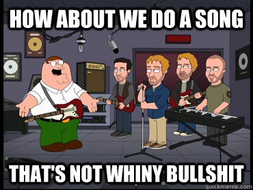 how about we do a song thats not whiny bullshit - 