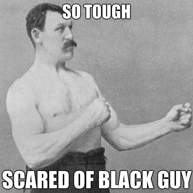 so tough scared of black guy - overly manly man