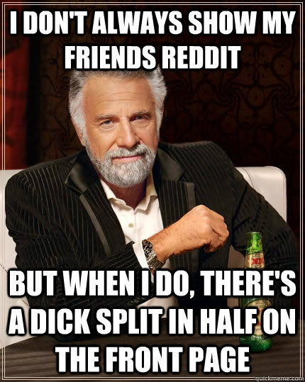i dont always show my friends reddit but when i do theres - The Most Interesting Man In The World