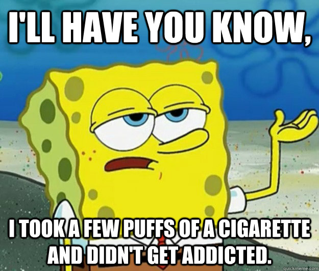 ill have you know i took a few puffs of a cigarette and di - Tough Spongebob
