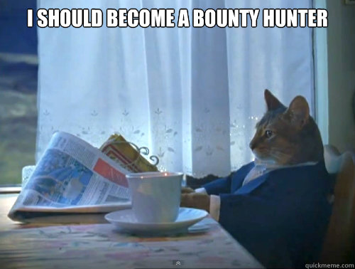 i should become a bounty hunter  - The One Percent Cat