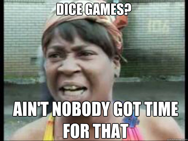 dice games aint nobody got time for that  - no time for that
