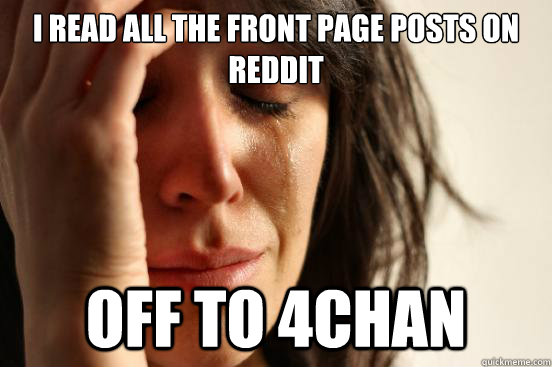 i read all the front page posts on reddit off to 4chan - First World Problems