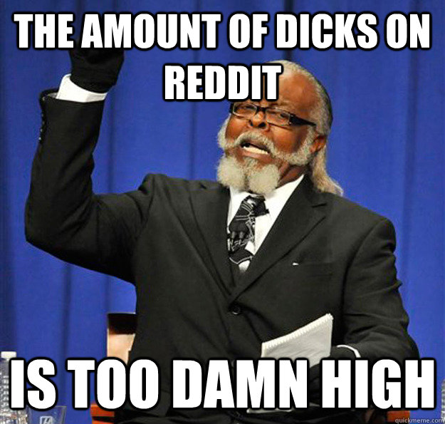 the amount of dicks on reddit is too damn high - Jimmy McMillan