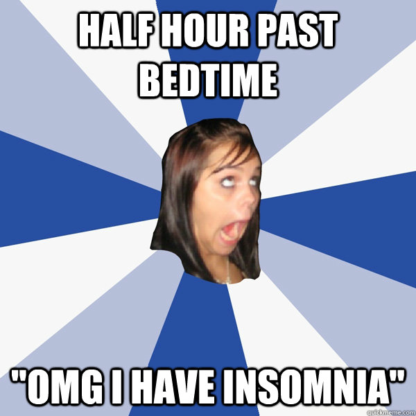 half hour past bedtime omg i have insomnia - Annoying Facebook Girl