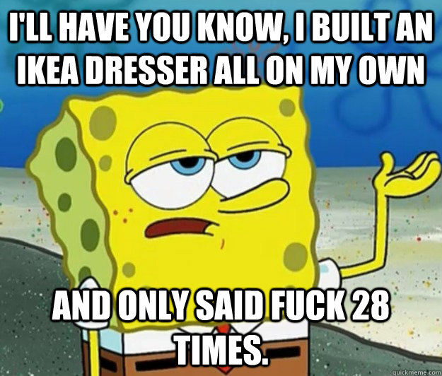 ill have you know i built an ikea dresser all on my own an - Tough Spongebob
