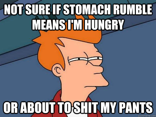 not sure if stomach rumble means im hungry or about to shit - Futurama Fry