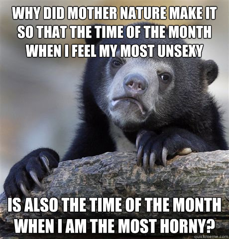 why did mother nature make it so that the time of the month  - Confession Bear